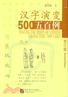 汉字演变五百例 = Tracing the roots of Chinese characters : 500 cases /