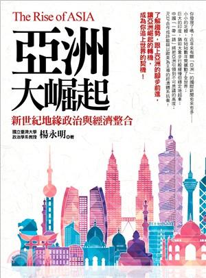 亞洲大崛起 : 新世紀地緣政治與經濟整合