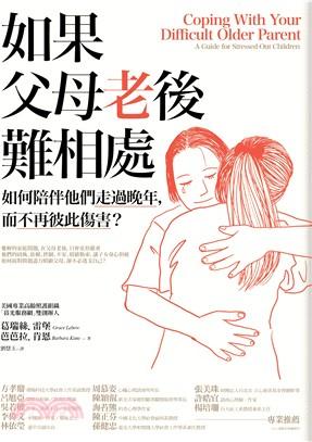 如果父母老後難相處 : 如何陪伴他們走過晚年,而不再彼此傷害?