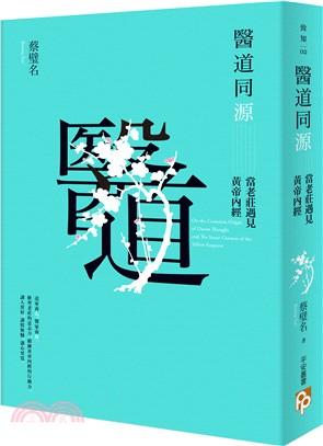 醫道同源 : 當老莊遇見黃帝內經 = On the common origin of Daoist thought and the inner cannon of the yellow emperor