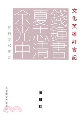 文化英雄拜會記:錢鍾書、夏志清、余光中的作品和生活