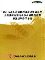 「研訂污水下水道建設計畫之審議基準」之委託研究案:污水下水道建設計畫審議基準作業手冊(附1光碟)