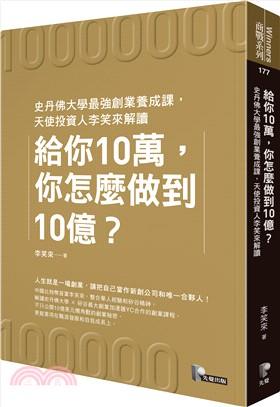 給你10萬,你怎麼做到10億?:史丹佛大學最強創業養成課,天使投資人李笑來解讀