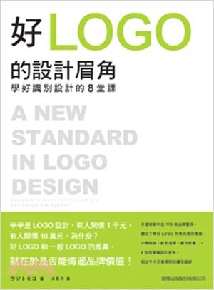 好LOGO的設計眉角 : 學好識別設計的8堂課 = A new standard in logo deisgn