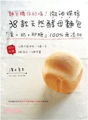麵包機作的唷!微油烘焙38款天然酵母麵包:「蛋.奶.砂糖」100%無添加