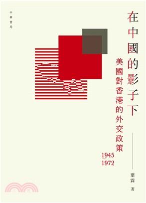 在中國的影子下:美國對香港的外交政策 1945-1972